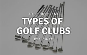 5 Different Types of Golf Clubs